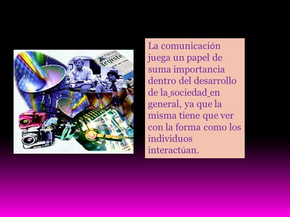 La comunicaci ó n juega un papel de suma importancia dentro del desarrollo de la sociedad en general, ya que la misma tiene que ver con la forma como los individuos interact ú an.