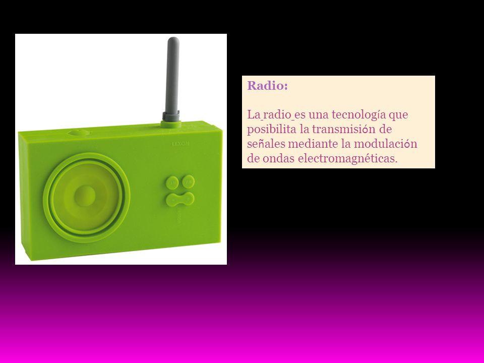 Radio: La radio es una tecnolog í a que posibilita la transmisi ó n de se ñ ales mediante la modulaci ó n de ondas electromagnéticas.