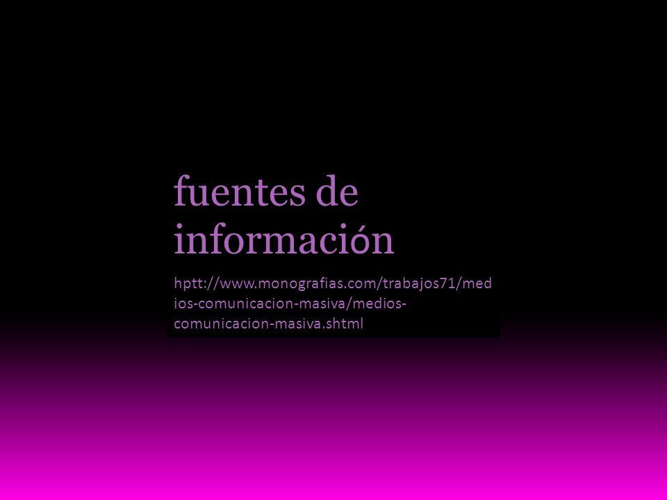 fuentes de informaci ó n hptt://www.monografias.com/trabajos71/med ios-comunicacion-masiva/medios- comunicacion-masiva.shtml