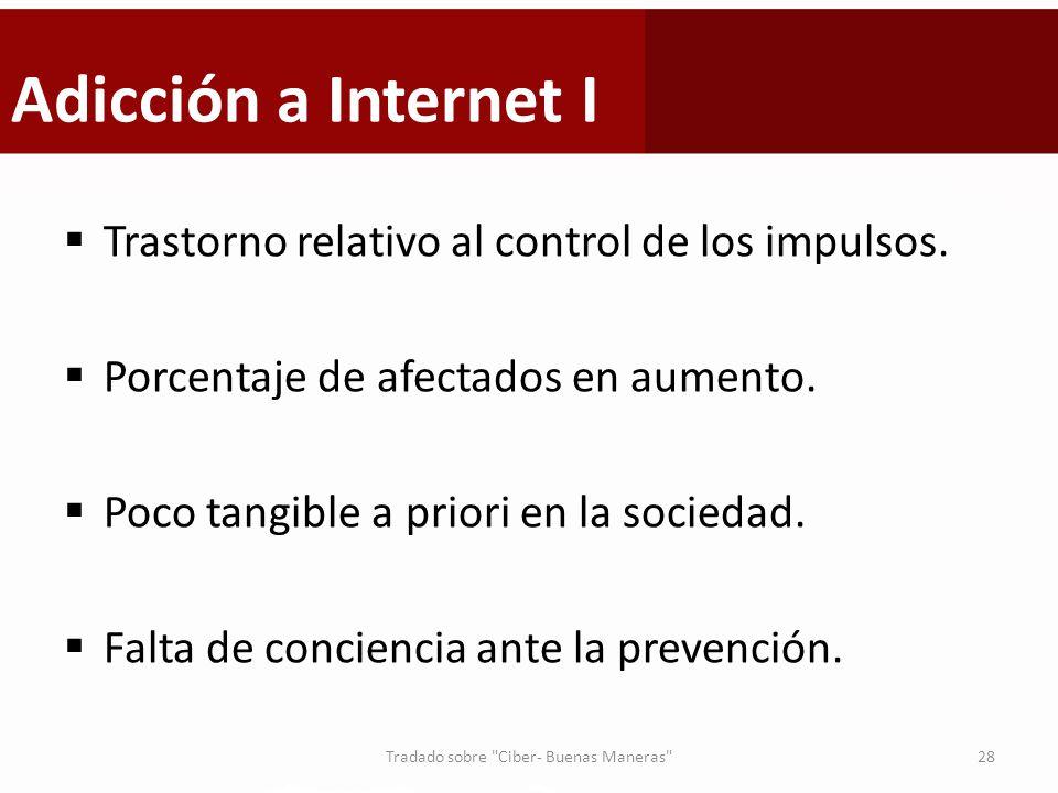 Adicción a Internet I Trastorno relativo al control de los impulsos. Porcentaje de afectados en aumento. Poco tangible a priori en la sociedad. Falta
