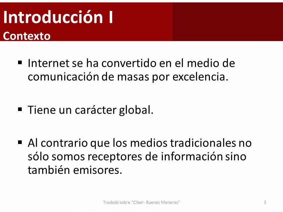 Introducción I Contexto Internet se ha convertido en el medio de comunicación de masas por excelencia. Tiene un carácter global. Al contrario que los