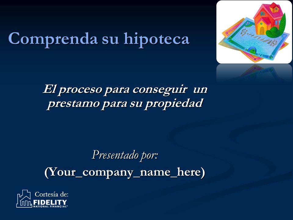 Cortesía de: Comprenda su hipoteca El proceso para conseguir un prestamo para su propiedad Presentado por: (Your_company_name_here)