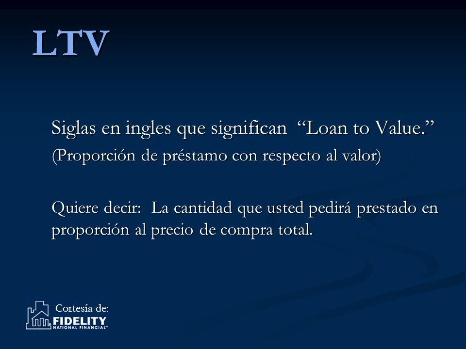Cortesía de: LTV Siglas en ingles que significan Loan to Value.