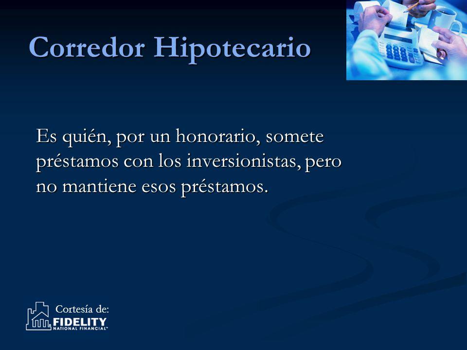 Cortesía de: Corredor Hipotecario Es quién, por un honorario, somete préstamos con los inversionistas, pero no mantiene esos préstamos.