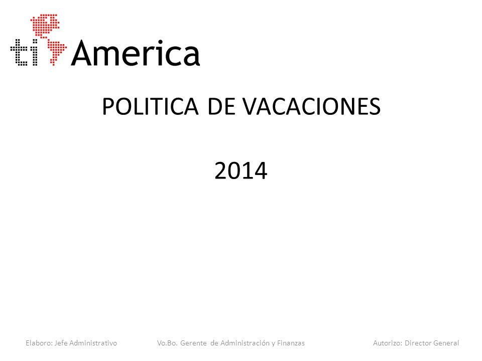POLITICA DE VACACIONES 2014 Elaboro: Jefe Administrativo Vo.Bo. Gerente de Administración y Finanzas Autorizo: Director General
