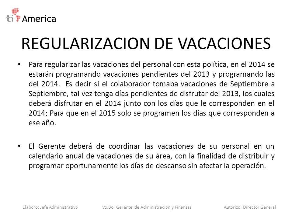 REGULARIZACION DE VACACIONES Para regularizar las vacaciones del personal con esta política, en el 2014 se estarán programando vacaciones pendientes d