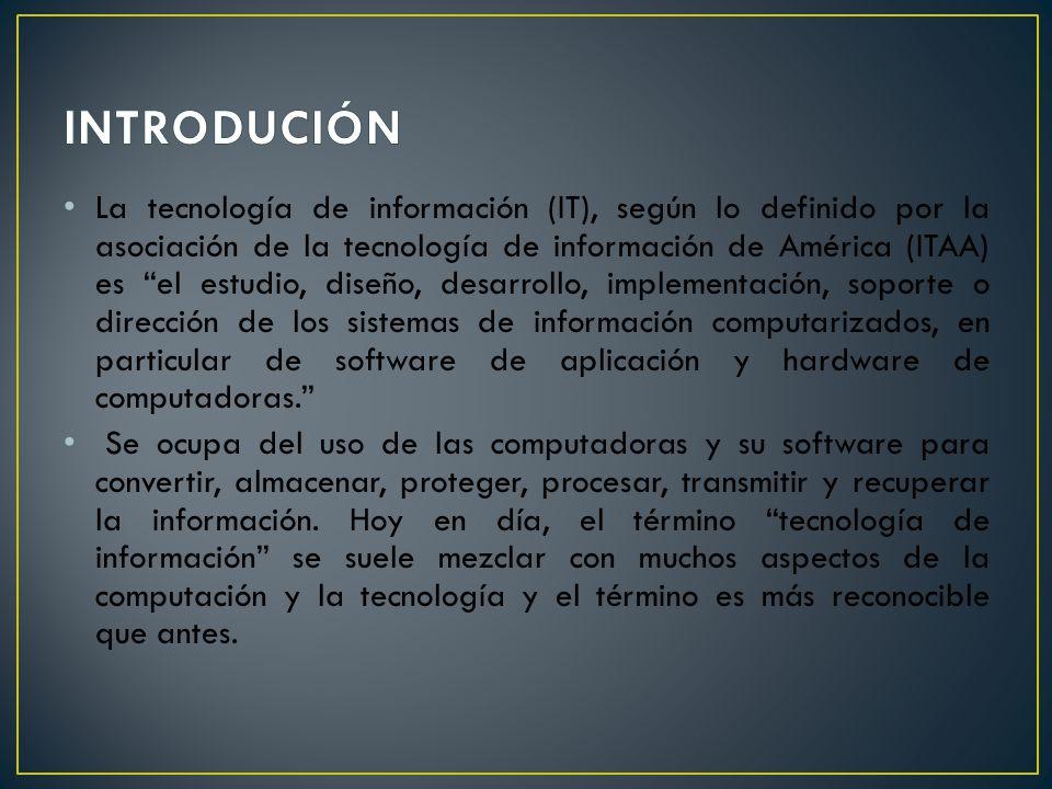 La tecnología de información (IT), según lo definido por la asociación de la tecnología de información de América (ITAA) es el estudio, diseño, desarr