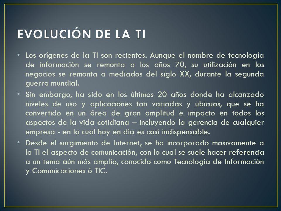 Los orígenes de la TI son recientes. Aunque el nombre de tecnología de información se remonta a los años 70, su utilización en los negocios se remonta