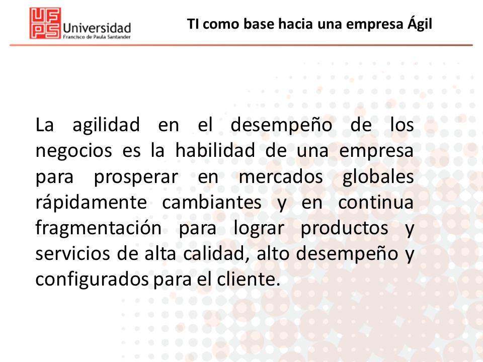 TI como base hacia una empresa Ágil La agilidad en el desempeño de los negocios es la habilidad de una empresa para prosperar en mercados globales ráp