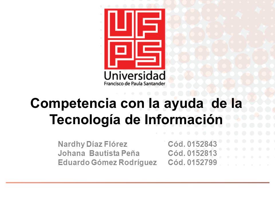 Competencia con la ayuda de la Tecnología de Información Nardhy Díaz Flórez Cód. 0152843 Johana Bautista Peña Cód. 0152813 Eduardo Gómez Rodríguez Cód