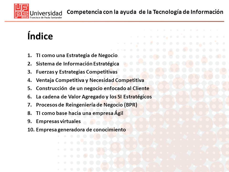 Competencia con la ayuda de la Tecnología de Información Índice 1.TI como una Estrategia de Negocio 2.Sistema de Información Estratégica 3.Fuerzas y E