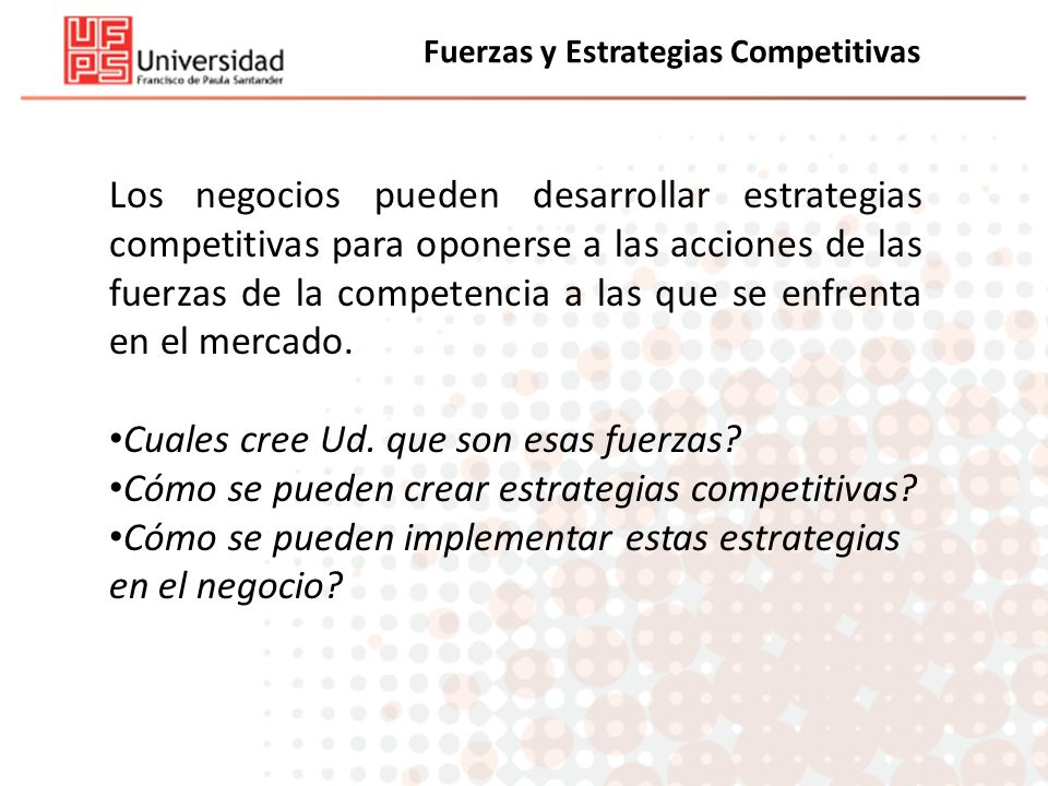 Fuerzas y Estrategias Competitivas Los negocios pueden desarrollar estrategias competitivas para oponerse a las acciones de las fuerzas de la competen