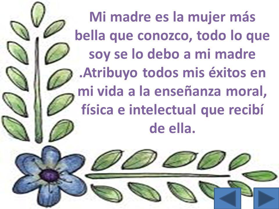 Mi madre es la mujer más bella que conozco, todo lo que soy se lo debo a mi madre.Atribuyo todos mis éxitos en mi vida a la enseñanza moral, física e