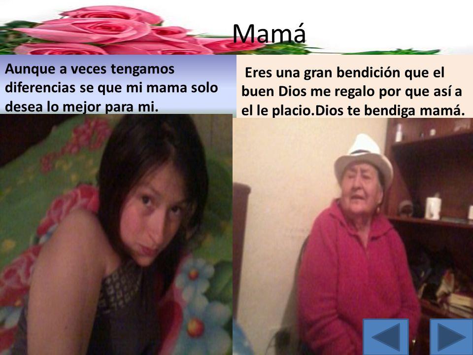 Mamá Aunque a veces tengamos diferencias se que mi mama solo desea lo mejor para mi. Eres una gran bendición que el buen Dios me regalo por que así a