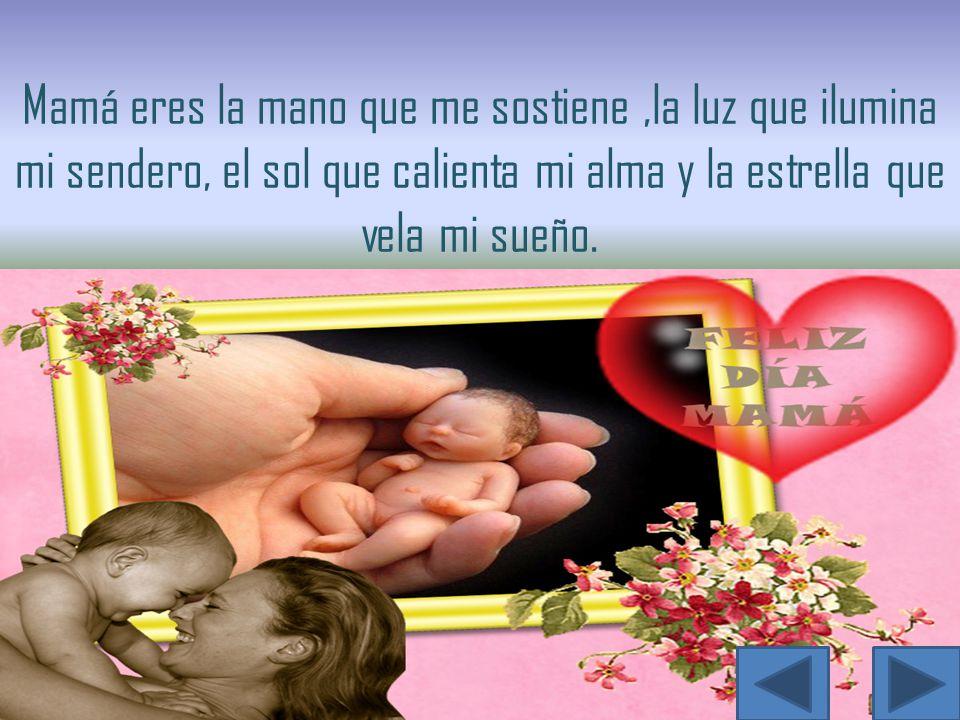 Mamá eres la mano que me sostiene,la luz que ilumina mi sendero, el sol que calienta mi alma y la estrella que vela mi sueño.