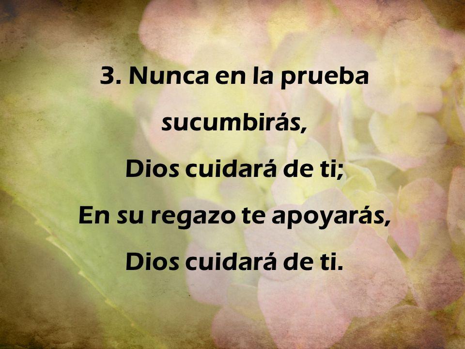 3. Nunca en la prueba sucumbirás, Dios cuidará de ti; En su regazo te apoyarás, Dios cuidará de ti.