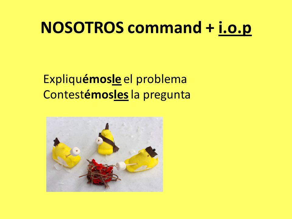 NOSOTROS command + i.o.p Expliquémosle el problema Contestémosles la pregunta