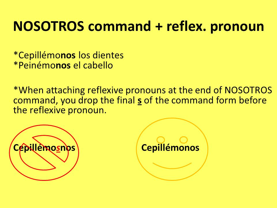 NOSOTROS command + reflex. pronoun *Cepillémonos los dientes *Peinémonos el cabello *When attaching reflexive pronouns at the end of NOSOTROS command,