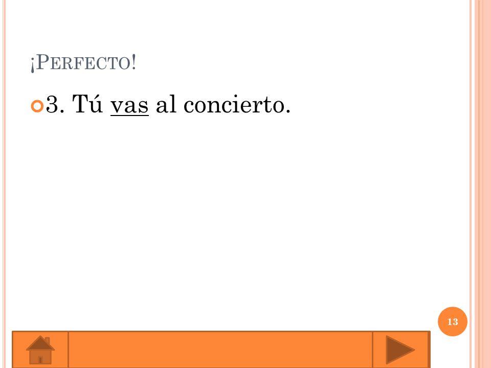 ¡P ERFECTO ! 3. Tú vas al concierto. 13