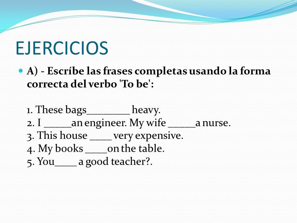 EJERCICIOS A) - Escríbe las frases completas usando la forma correcta del verbo To be : 1.