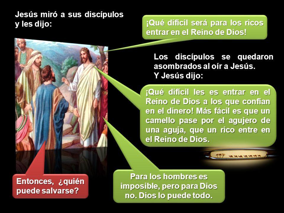Jesús miró a sus discípulos y les dijo:: ¡Qué difícil será para los ricos entrar en el Reino de Dios! Los discípulos se quedaron asombrados al oír a J