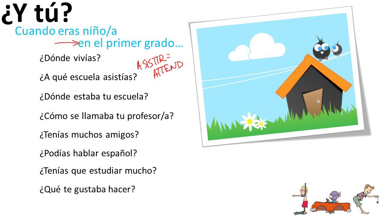 ¿Y tú? ¿Dónde vivías? ¿A qué escuela asistías? ¿Dónde estaba tu escuela? ¿Cómo se llamaba tu profesor/a? ¿Tenías muchos amigos? ¿Podías hablar español