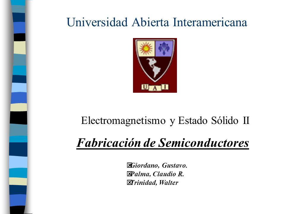 Universidad Abierta Interamericana Electromagnetismo y Estado Sólido II Fabricación de Semiconductores ýGiordano, Gustavo. ýPalma, Claudio R. ýTrinida