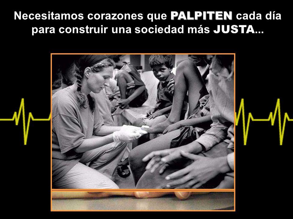 Necesitamos corazones que P PP PALPITEN cada día para construir una sociedad más JUSTA...