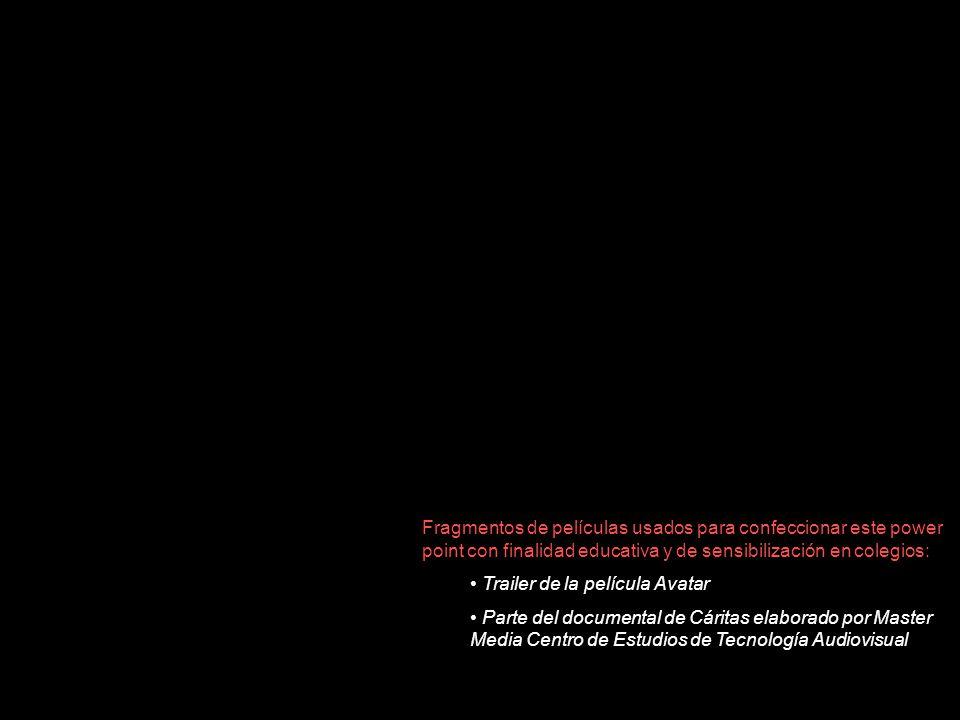 Fragmentos de películas usados para confeccionar este power point con finalidad educativa y de sensibilización en colegios: Trailer de la película Avatar Parte del documental de Cáritas elaborado por Master Media Centro de Estudios de Tecnología Audiovisual