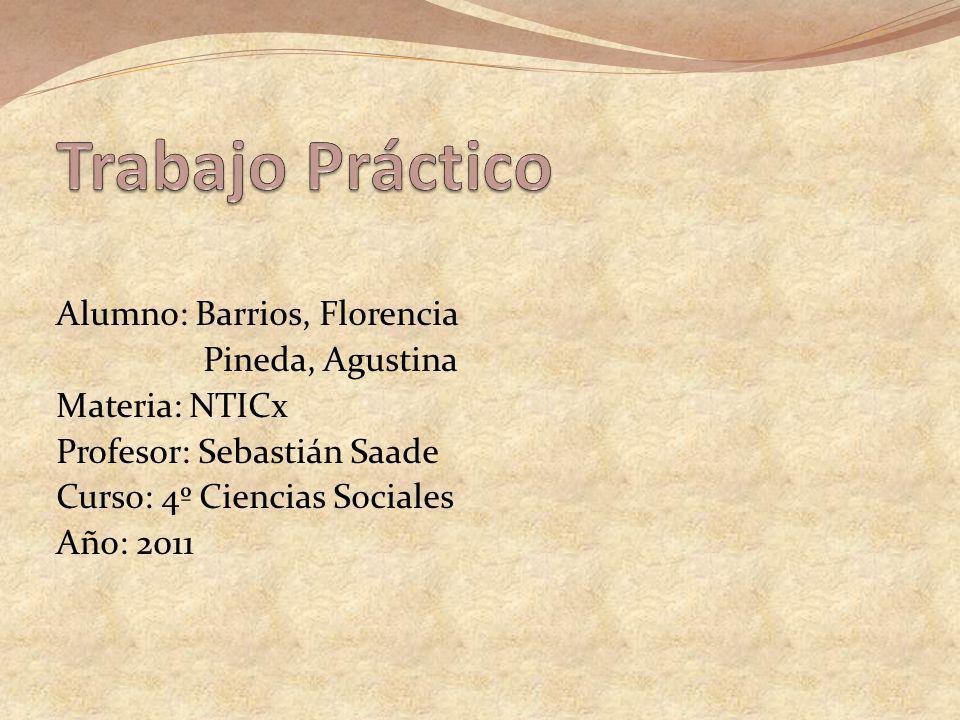 Alumno: Barrios, Florencia Pineda, Agustina Materia: NTICx Profesor: Sebastián Saade Curso: 4º Ciencias Sociales Año: 2011