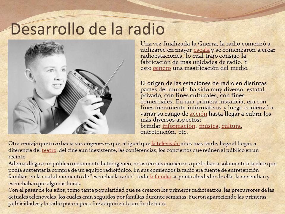 Desarrollo de la radio Una vez finalizada la Guerra, la radio comenzó a utilizarce en mayor escala y se comenzaron a crear radioestaciones, lo cual trajo consigo la fabricación de más unidades de radio.