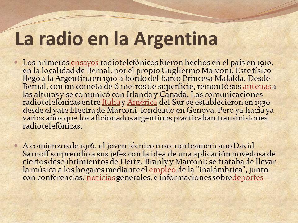 La radio en la Argentina Los primeros ensayos radiotelefónicos fueron hechos en el país en 1910, en la localidad de Bernal, por el propio Gugliermo Ma