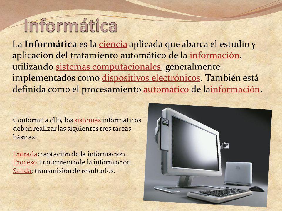 La Informática es la ciencia aplicada que abarca el estudio y aplicación del tratamiento automático de la información, utilizando sistemas computacionales, generalmente implementados como dispositivos electrónicos.