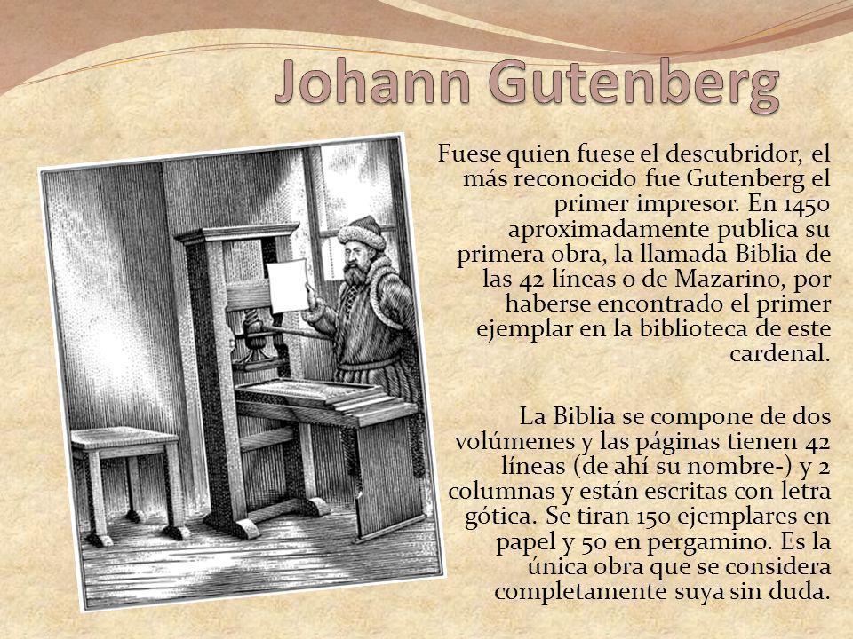 Fuese quien fuese el descubridor, el más reconocido fue Gutenberg el primer impresor. En 1450 aproximadamente publica su primera obra, la llamada Bibl