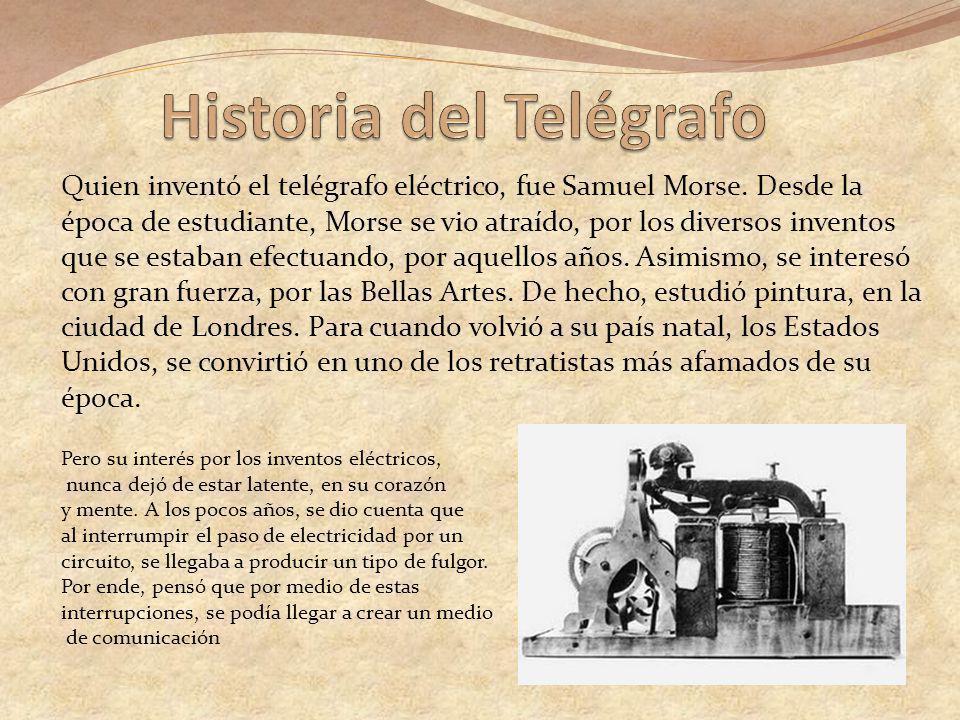 Quien inventó el telégrafo eléctrico, fue Samuel Morse. Desde la época de estudiante, Morse se vio atraído, por los diversos inventos que se estaban e