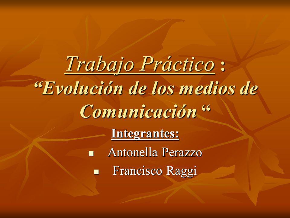 Trabajo Práctico : Evolución de los medios de Comunicación Trabajo Práctico : Evolución de los medios de Comunicación Integrantes: Antonella Perazzo A