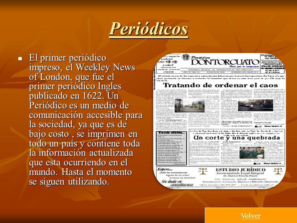 Periódicos El primer periódico impreso, el Weekley News of London, que fue el primer periódico Ingles publicado en 1622. Un Periódico es un medio de c