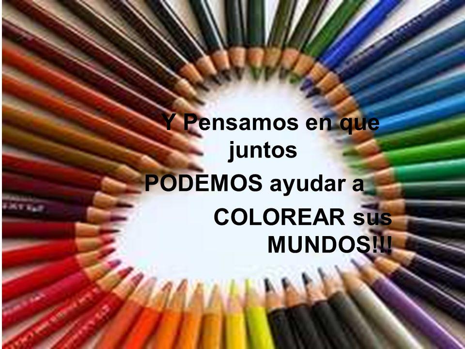 Y Pensamos en que juntos PODEMOS ayudar a COLOREAR sus MUNDOS!!!