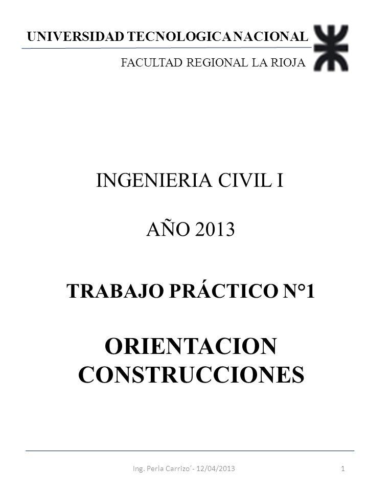 UNIVERSIDAD TECNOLOGICA NACIONAL FACULTAD REGIONAL LA RIOJA INGENIERIA CIVIL I AÑO 2013 TRABAJO PRÁCTICO N°1 ORIENTACION CONSTRUCCIONES 1Ing. Perla Ca