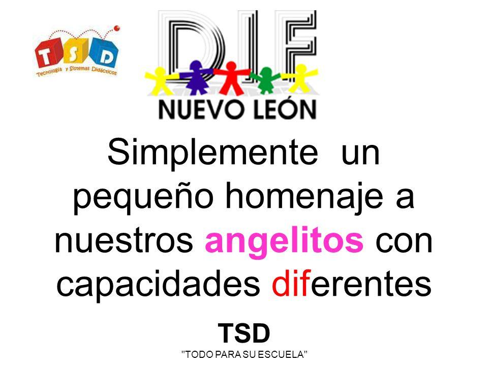 TSD TODO PARA SU ESCUELA Simplemente un pequeño homenaje a nuestros angelitos con capacidades diferentes