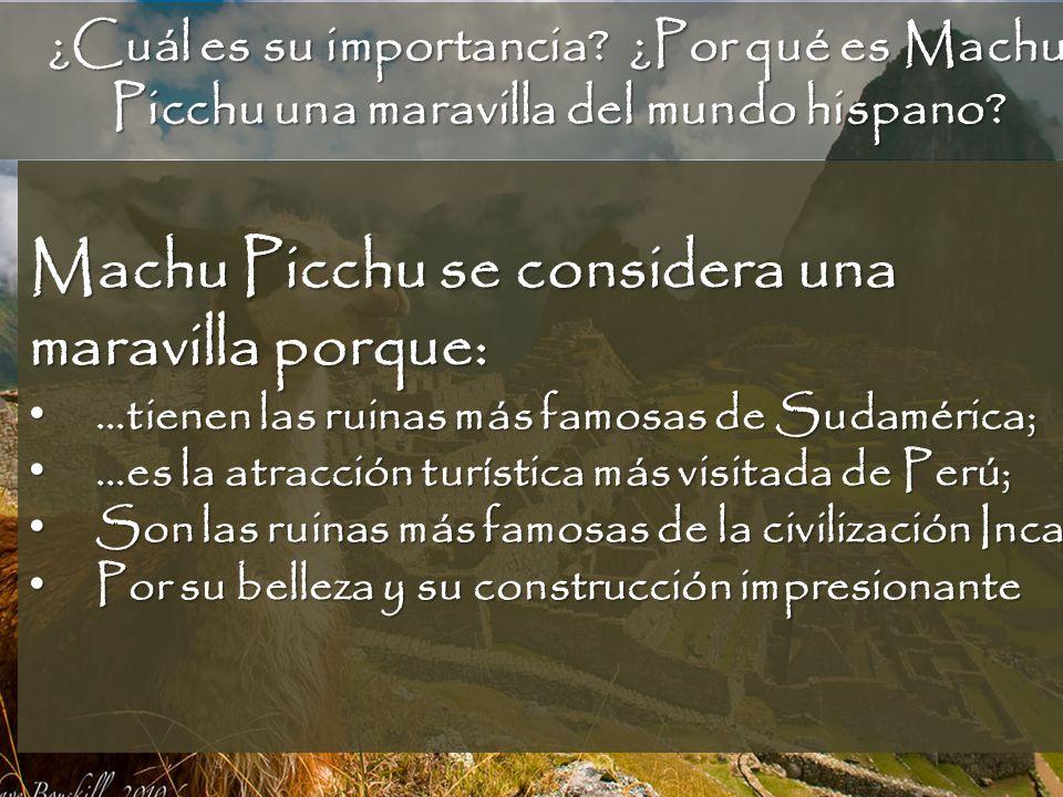 ¿Cuál es su importancia? ¿Por qué es Machu Picchu una maravilla del mundo hispano? Machu Picchu se considera una maravilla porque: …tienen las ruinas