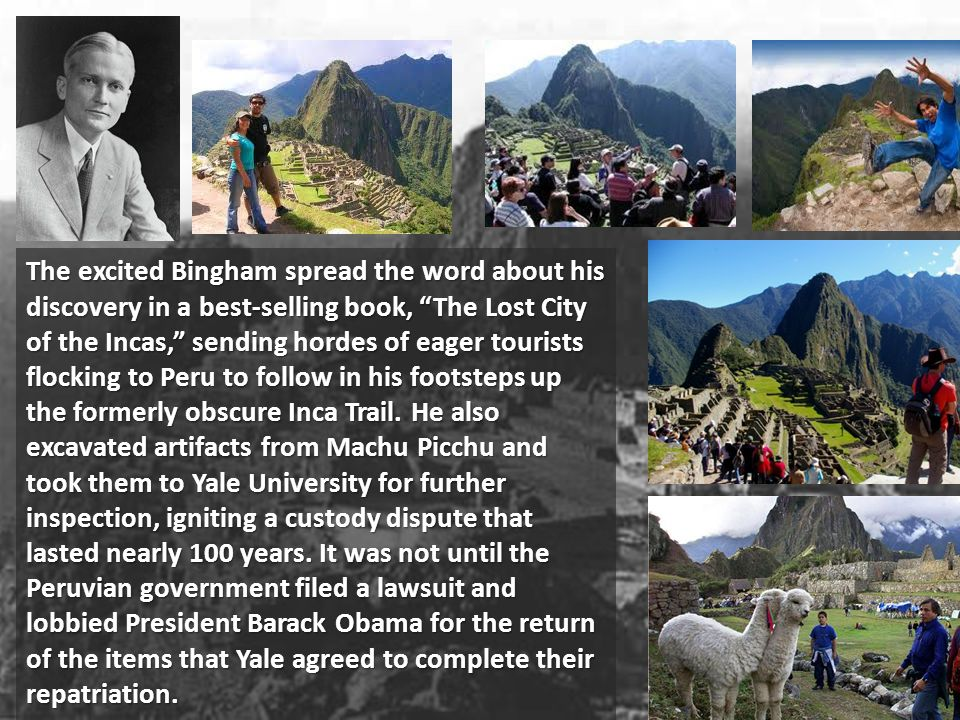 The excited Bingham spread the word about his discovery in a best-selling book, The Lost City of the Incas, sending hordes of eager tourists flocking to Peru to follow in his footsteps up the formerly obscure Inca Trail.