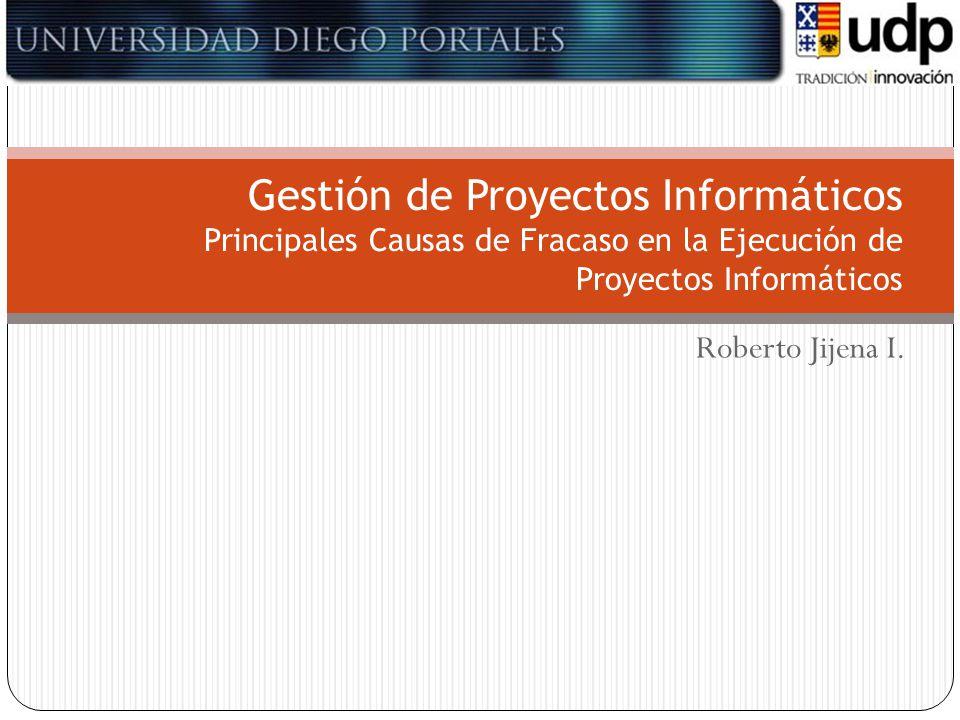 Roberto Jijena I. Gestión de Proyectos Informáticos Principales Causas de Fracaso en la Ejecución de Proyectos Informáticos