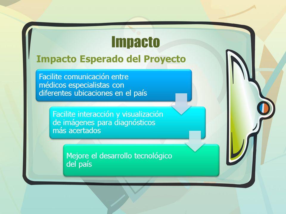 Impacto Impacto Esperado del Proyecto Facilite comunicación entre médicos especialistas con diferentes ubicaciones en el país Facilite interacción y v