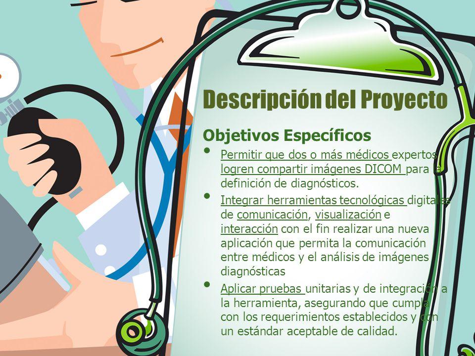 Descripción del Proyecto Objetivos Específicos Permitir que dos o más médicos expertos logren compartir imágenes DICOM para la definición de diagnósti