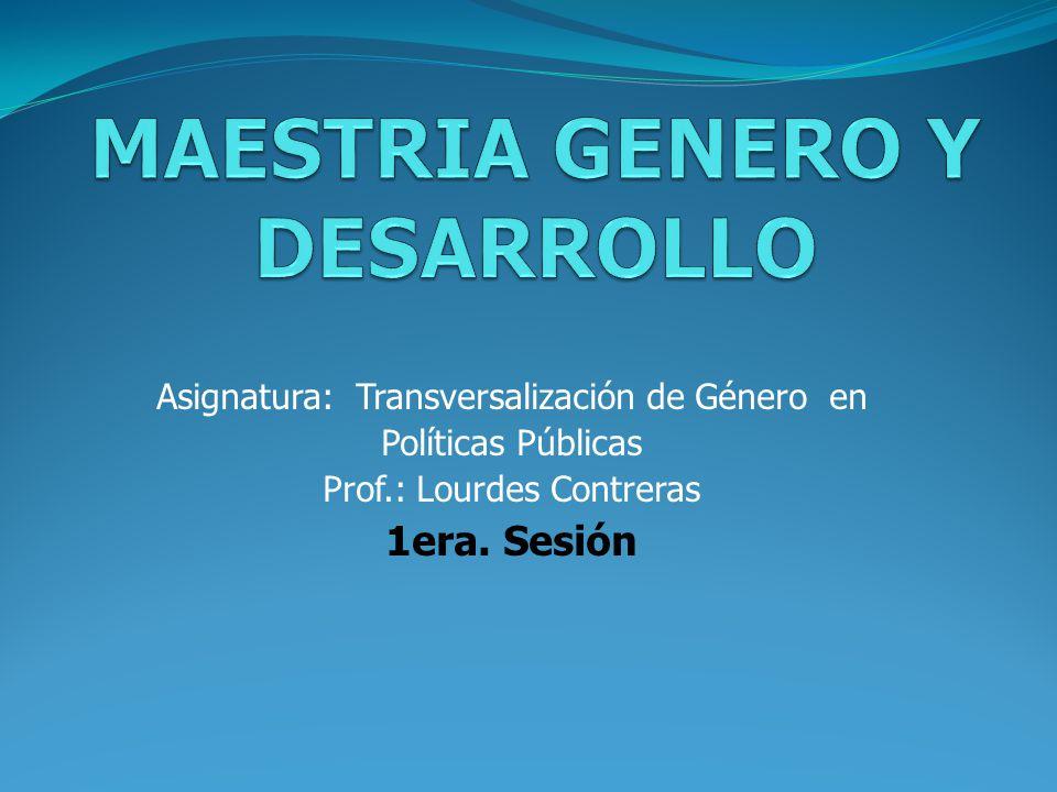 Asignatura: Transversalización de Género en Políticas Públicas Prof.: Lourdes Contreras 1era.