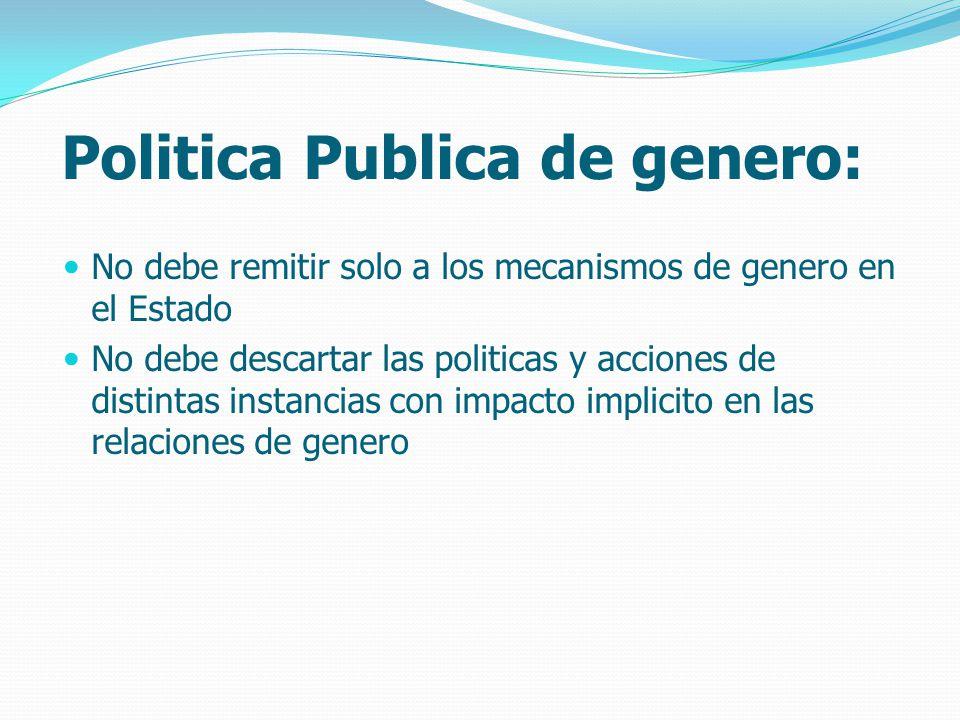Politica Publica de genero: No debe remitir solo a los mecanismos de genero en el Estado No debe descartar las politicas y acciones de distintas instancias con impacto implicito en las relaciones de genero