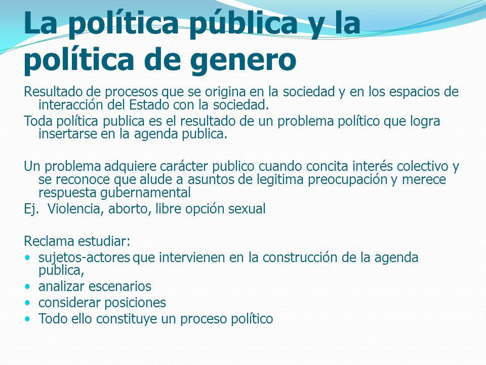 La política pública y la política de genero Resultado de procesos que se origina en la sociedad y en los espacios de interacción del Estado con la sociedad.