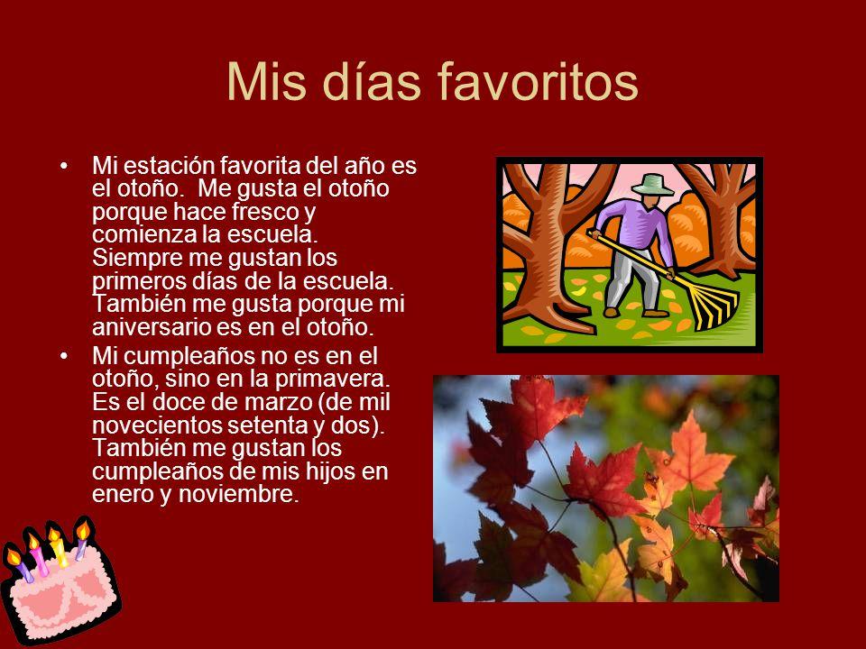 Mis días favoritos Mi estación favorita del año es el otoño. Me gusta el otoño porque hace fresco y comienza la escuela. Siempre me gustan los primero