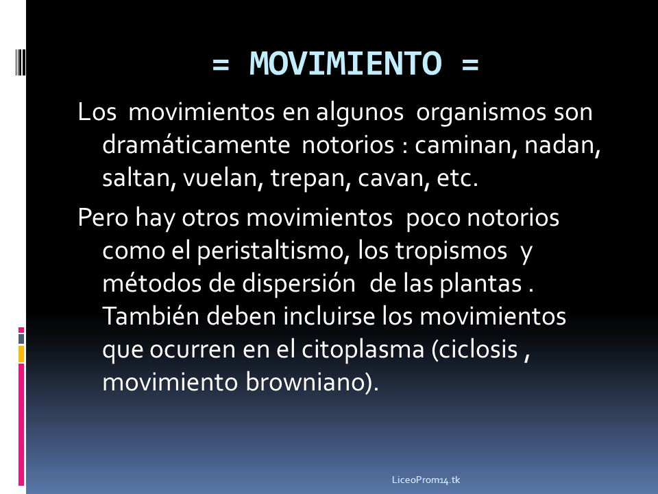 Los movimientos en algunos organismos son dramáticamente notorios : caminan, nadan, saltan, vuelan, trepan, cavan, etc. Pero hay otros movimientos poc